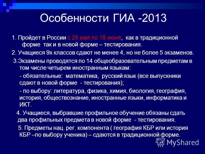 Особенности ГИА -2013 1. Пройдет в России с 29 мая по 18 июня, как в традиционной форме так и в новой форме – тестирования. 2. Учащиеся 9х классов сдают не менее 4, но не более 5 экзаменов. 3.Экзамены проводятся по 14 общеобразовательным предметам в