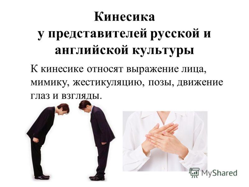 Кинесика у представителей русской и английской культуры К кинесике относят выражение лица, мимику, жестикуляцию, позы, движение глаз и взгляды.