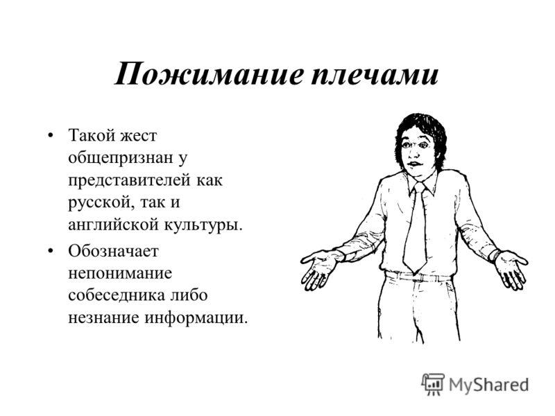 Пожимание плечами Такой жест общепризнан у представителей как русской, так и английской культуры. Обозначает непонимание собеседника либо незнание информации.