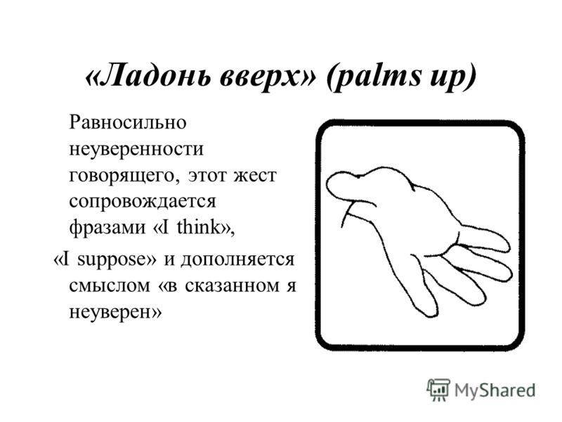 «Ладонь вверх» (palms up) Равносильно неуверенности говорящего, этот жест сопровождается фразами «I think», «I suppose» и дополняется смыслом «в сказанном я неуверен»