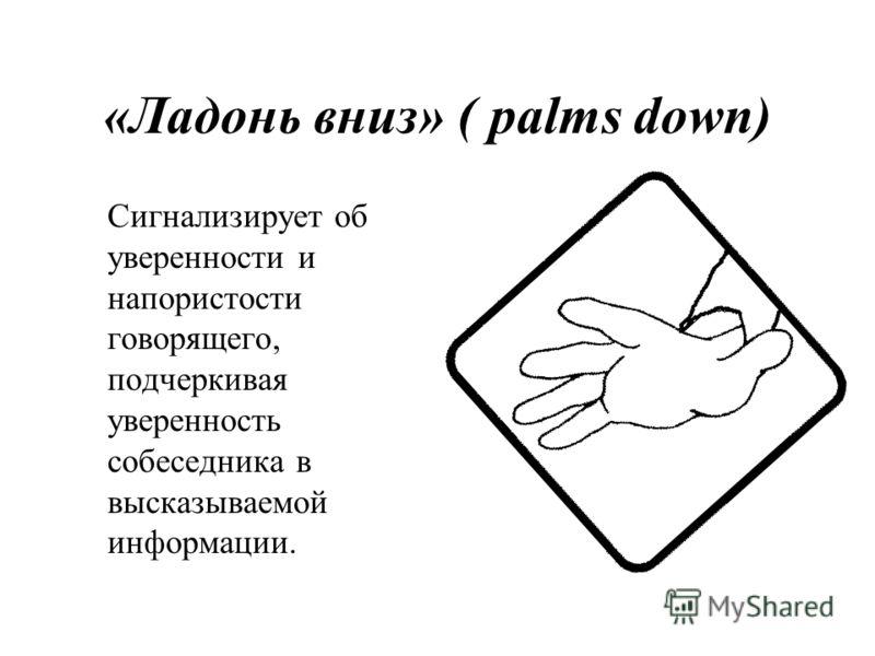 «Ладонь вниз» ( palms down) Сигнализирует об уверенности и напористости говорящего, подчеркивая уверенность собеседника в высказываемой информации.
