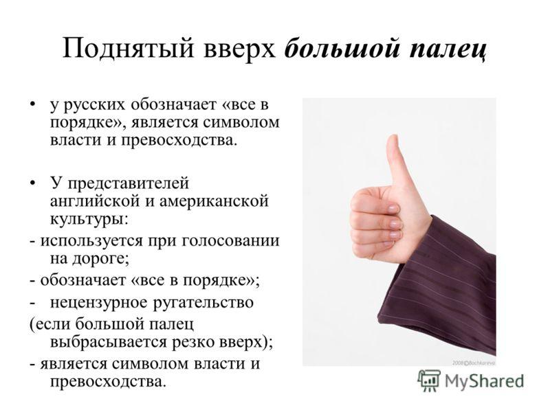 Поднятый вверх большой палец у русских обозначает «все в порядке», является символом власти и превосходства. У представителей английской и американской культуры: - используется при голосовании на дороге; - обозначает «все в порядке»; -нецензурное руг