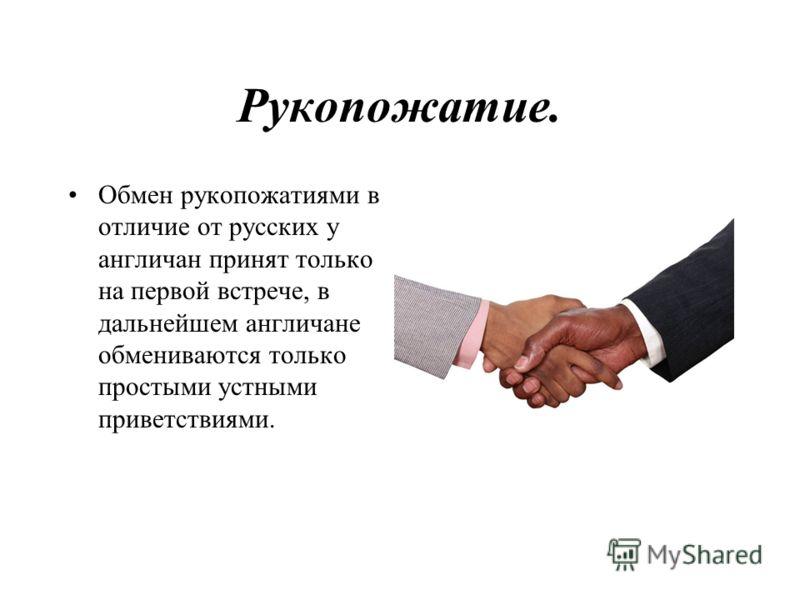 Рукопожатие. Обмен рукопожатиями в отличие от русских у англичан принят только на первой встрече, в дальнейшем англичане обмениваются только простыми устными приветствиями.