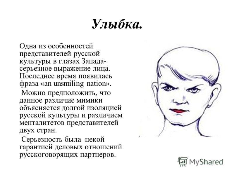Улыбка. Одна из особенностей представителей русской культуры в глазах Запада- серьезное выражение лица. Последнее время появилась фраза «an unsmiling nation». Можно предположить, что данное различие мимики объясняется долгой изоляцией русской культур