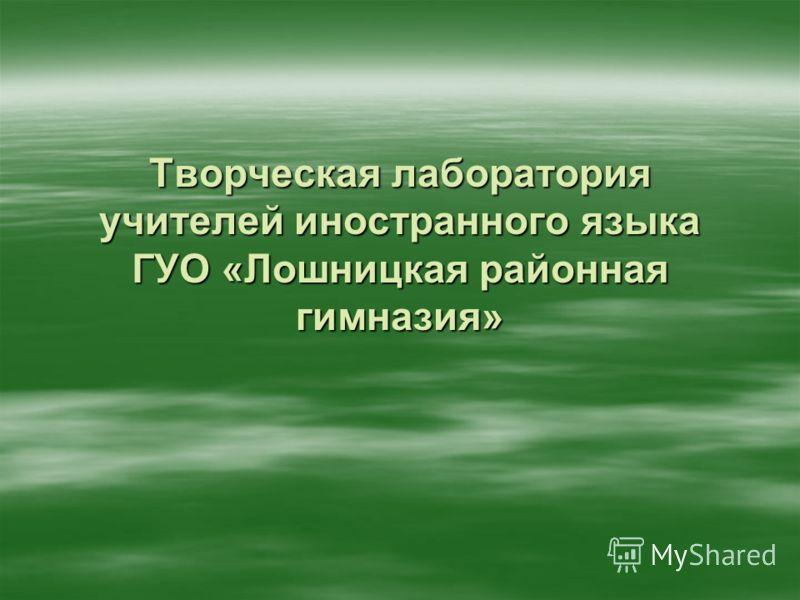 Творческая лаборатория учителей иностранного языка ГУО «Лошницкая районная гимназия»