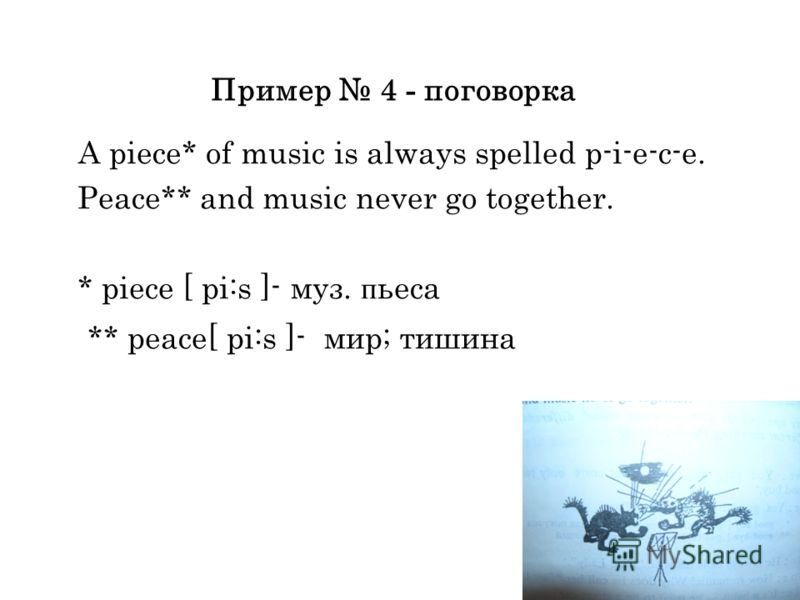Пример 4 - поговорка A piece* of music is always spelled p-i-e-c-e. Peace** and music never go together. * piece [ pi:s ]- муз. п ьеса ** peace[ pi:s ]- мир; тишина