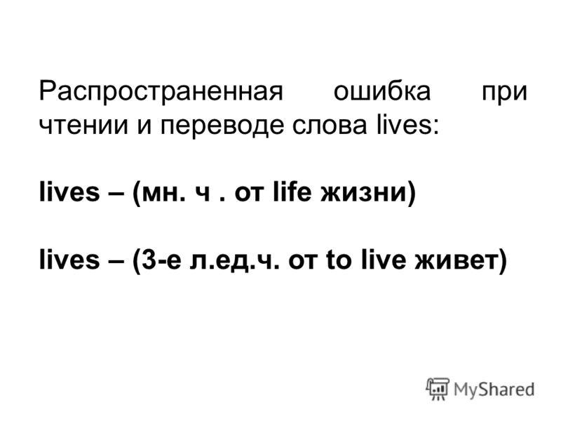Распространенная ошибка при чтении и переводе слова lives: lives – (мн. ч. от life жизни) lives – (3-е л.ед.ч. от to live живет)