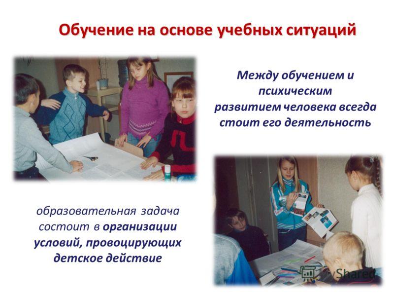 Обучение на основе учебных ситуаций Между обучением и психическим развитием человека всегда стоит его деятельность образовательная задача состоит в организации условий, провоцирующих детское действие