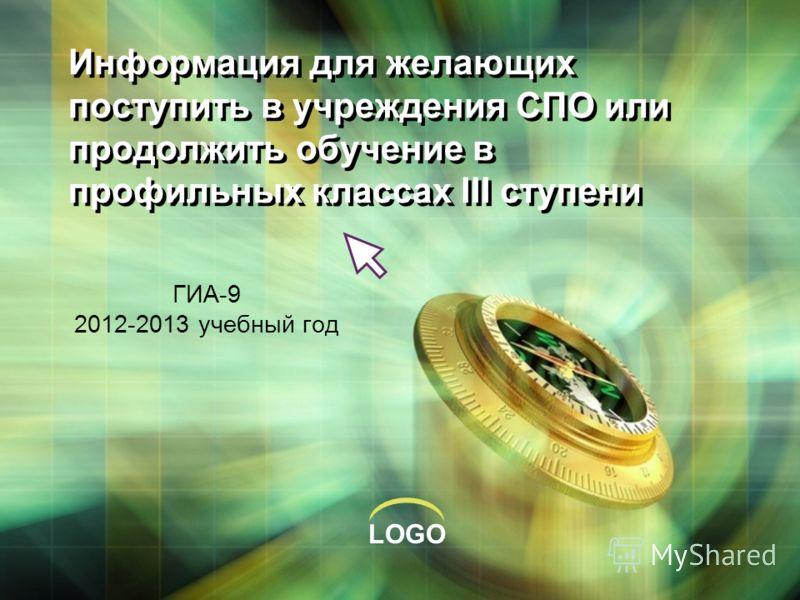 LOGO Информация для желающих поступить в учреждения СПО или продолжить обучение в профильных классах III ступени ГИА-9 2012-2013 учебный год