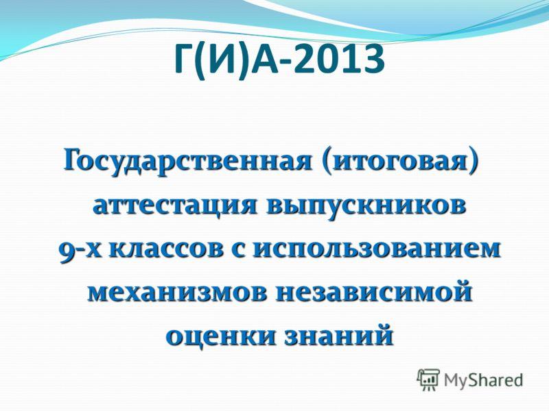 Г(И)А-2013 Государственная (итоговая) аттестация выпускников 9-х классов с использованием механизмов независимой оценки знаний