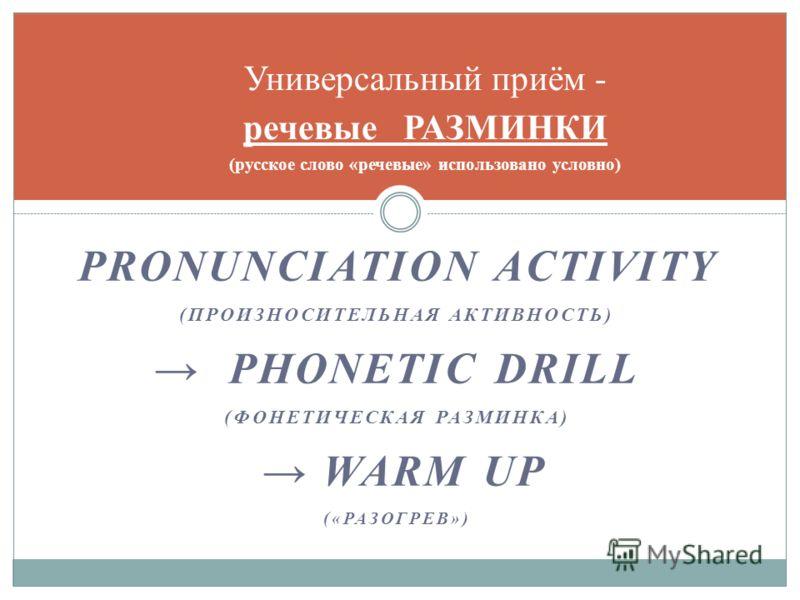 PRONUNCIATION ACTIVITY (ПРОИЗНОСИТЕЛЬНАЯ АКТИВНОСТЬ) PHONETIC DRILL (ФОНЕТИЧЕСКАЯ РАЗМИНКА) WARM UP («РАЗОГРЕВ») Универсальный приём - речевые РАЗМИНКИ (русское слово «речевые» использовано условно)