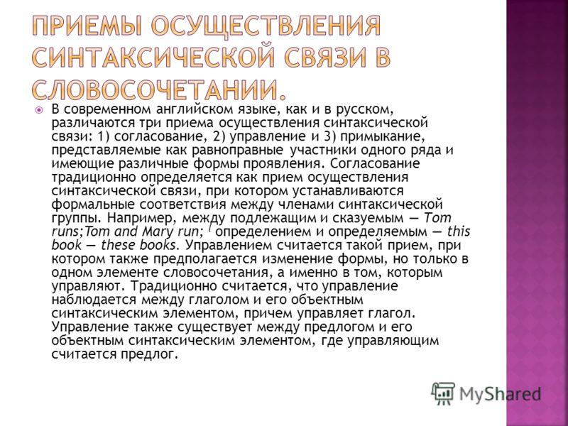 В современном английском языке, как и в русском, различаются три приема осуществления синтаксической связи: 1) согласование, 2) управление и 3) примыкание, представляемые как равноправные участники одного ряда и имеющие различные формы проявления. Со