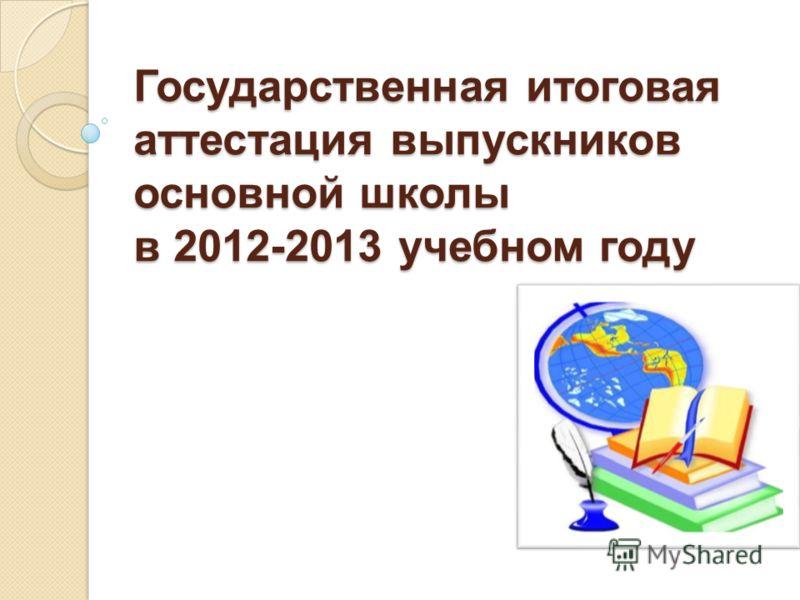 Государственная итоговая аттестация выпускников основной школы в 2012-2013 учебном году