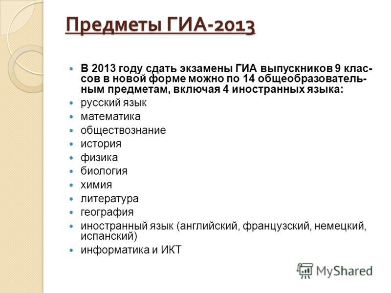 Предметы ГИА -2013 В 2013 году сдать экзамены ГИА выпускников 9 клас сов в новой форме можно по 14 общеобразователь ным предметам, включая 4 иностранных языка: русский язык математика обществознание история физика био