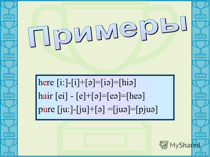 here [i:]-[i]+[ә]=[iә]=[hiә] hair [ei] - [e]+[ә]=[eә]=[heә] pure [ju:]-[ju]+[ә] =[juә]=[pjuә]