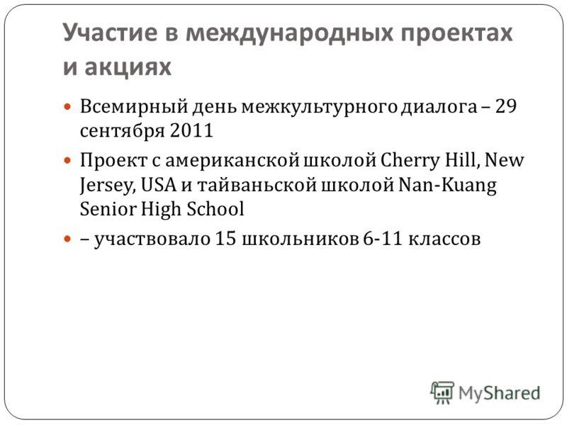 Участие в международных проектах и акциях Всемирный день межкультурного диалога – 29 сентября 2011 Проект с американской школой Cherry Hill, New Jersey, USA и тайваньской школой Nan-Kuang Senior High School – участвовало 15 школьников 6-11 классов