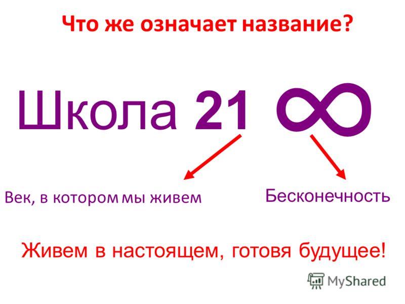 Что же означает название? Век, в котором мы живем Бесконечность Живем в настоящем, готовя будущее! Школа 21