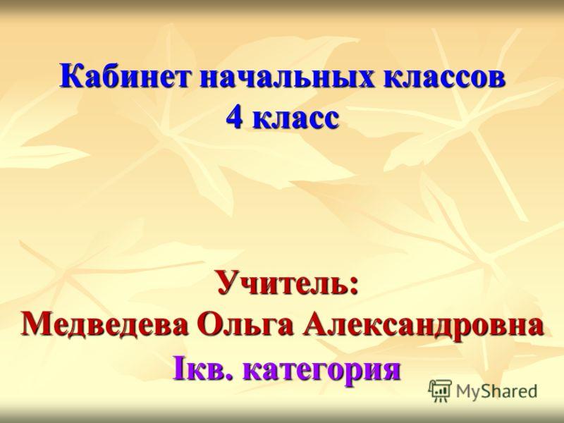 Кабинет начальных классов 4 класс Учитель: Медведева Ольга Александровна Iкв. категория