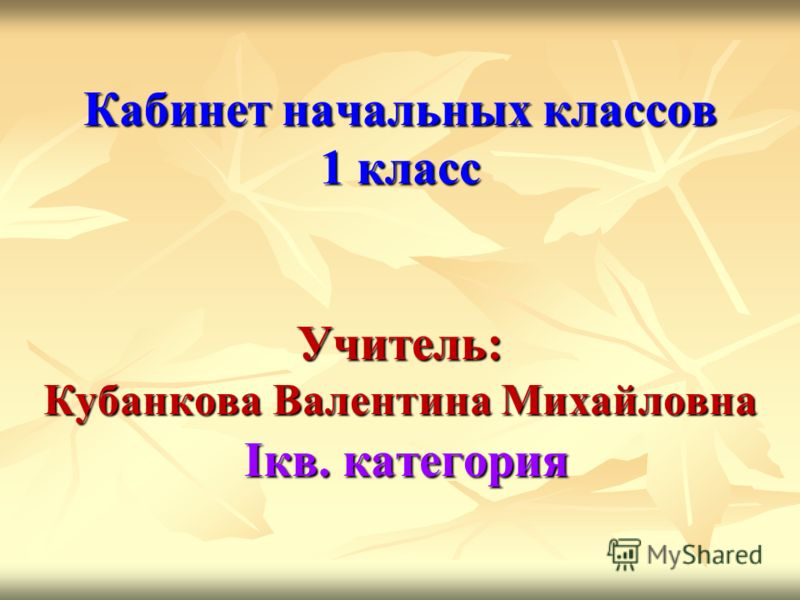 Кабинет начальных классов 1 класс Учитель: Кубанкова Валентина Михайловна Iкв. категория