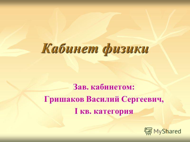 Кабинет физики Зав. кабинетом: Гришаков Василий Сергеевич, I кв. категория