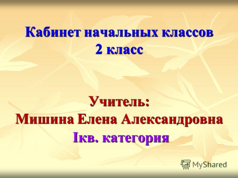 Кабинет начальных классов 2 класс Учитель: Мишина Елена Александровна Iкв. категория