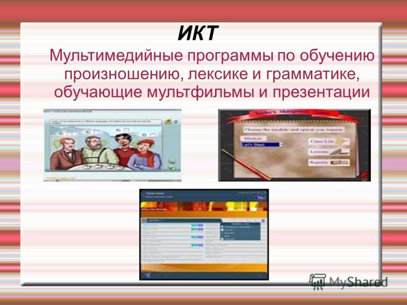 ИКТ Мультимедийные программы по обучению произношению, лексике и грамматике, обучающие мультфильмы и презентации