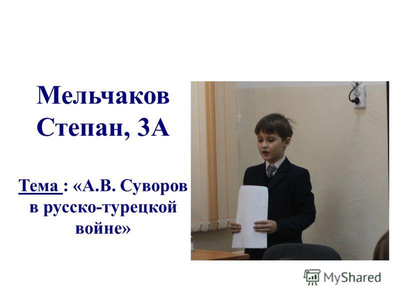 Мельчаков Степан, 3А Тема : «А.В. Суворов в русско-турецкой войне»