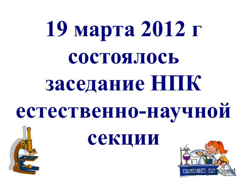 19 марта 2012 г состоялось заседание НПК естественно-научной секции