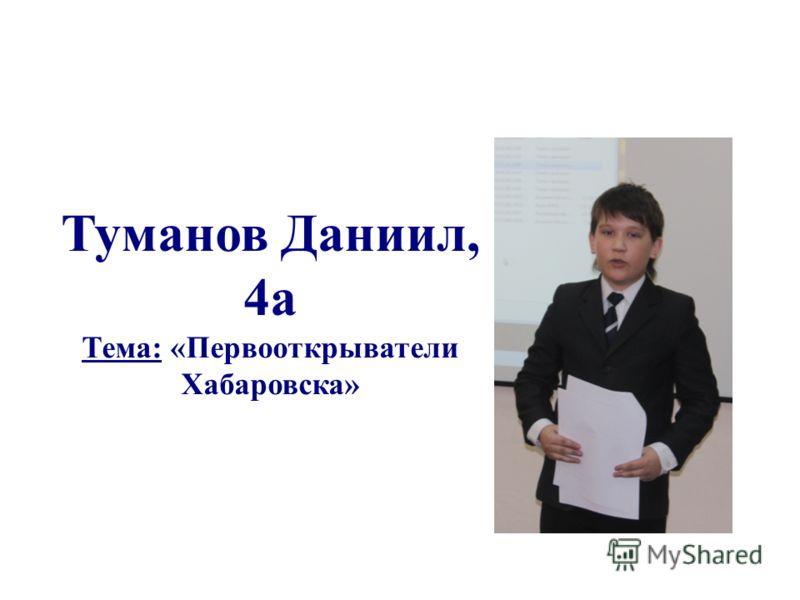 Туманов Даниил, 4а Тема: «Первооткрыватели Хабаровска»