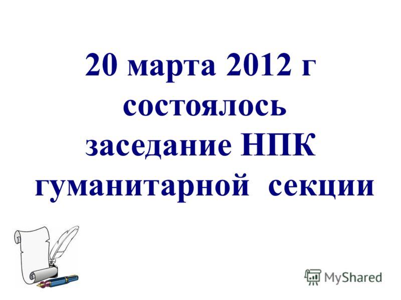 20 марта 2012 г состоялось заседание НПК гуманитарной секции