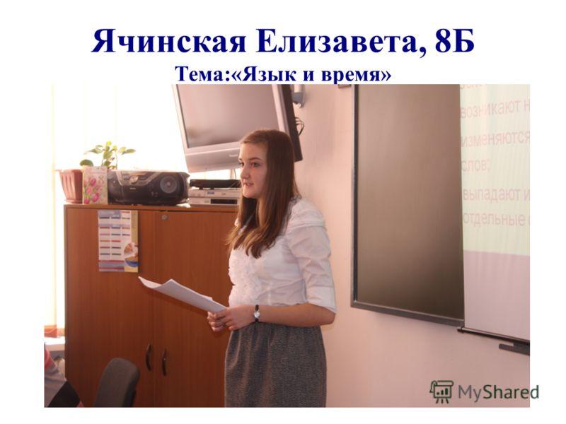 Ячинская Елизавета, 8Б Тема:«Язык и время»