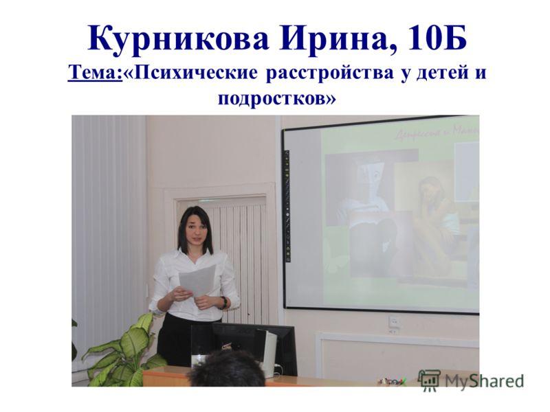 Курникова Ирина, 10Б Тема:«Психические расстройства у детей и подростков»