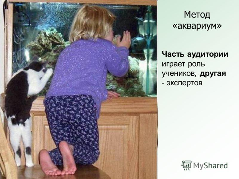 Метод «аквариум» Часть аудитории играет роль учеников, другая - экспертов