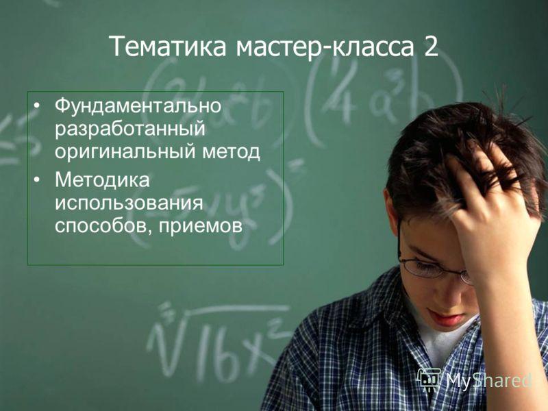 Тематика мастер-класса 2 Фундаментально разработанный оригинальный метод Методика использования способов, приемов