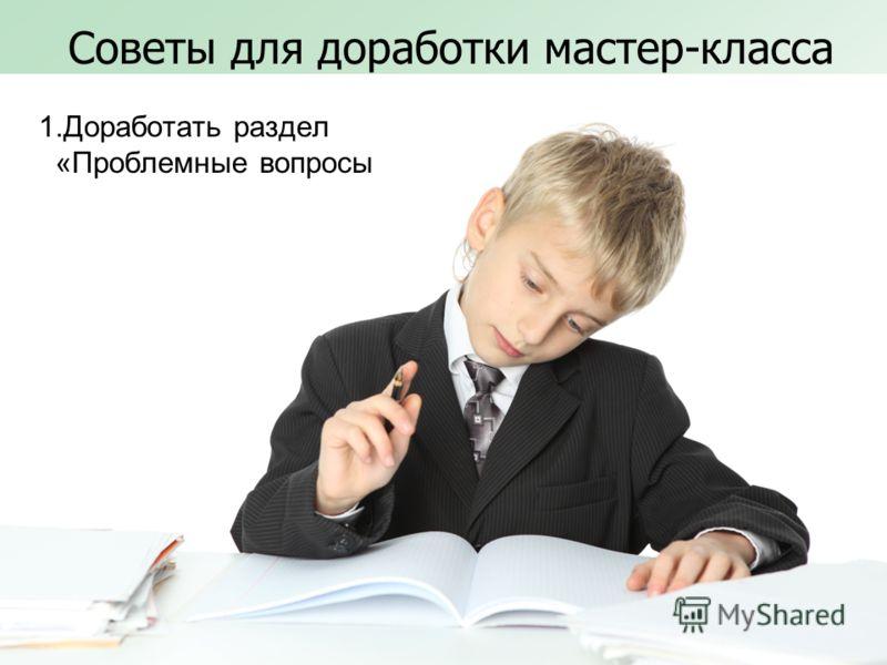Советы для доработки мастер-класса 1.Доработать раздел «Проблемные вопросы