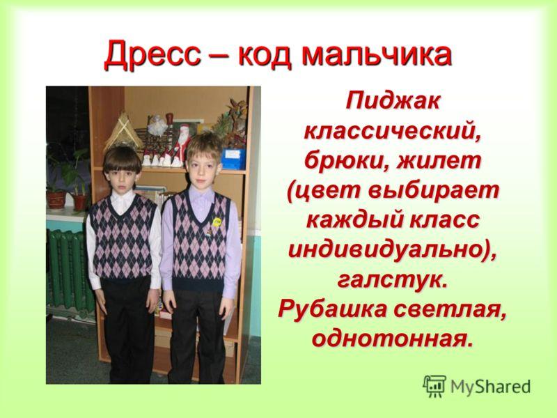Дресс – код мальчика Пиджак классический, брюки, жилет (цвет выбирает каждый класс индивидуально), галстук. Рубашка светлая, однотонная.