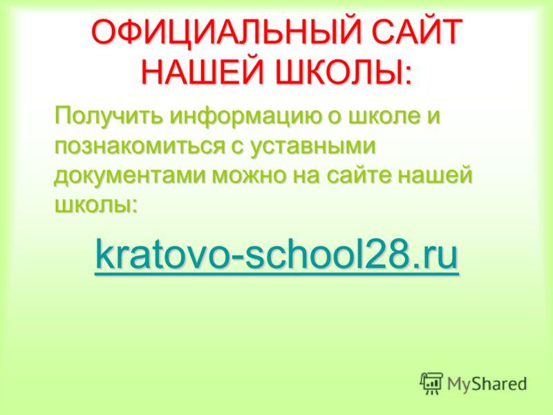 ОФИЦИАЛЬНЫЙ САЙТ НАШЕЙ ШКОЛЫ: Получить информацию о школе и познакомиться с уставными документами можно на сайте нашей школы: kratovo-school28.ru