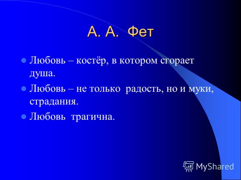 А. А. Фет Любовь – костёр, в котором сгорает душа. Любовь – не только радость, но и муки, страдания. Любовь трагична.