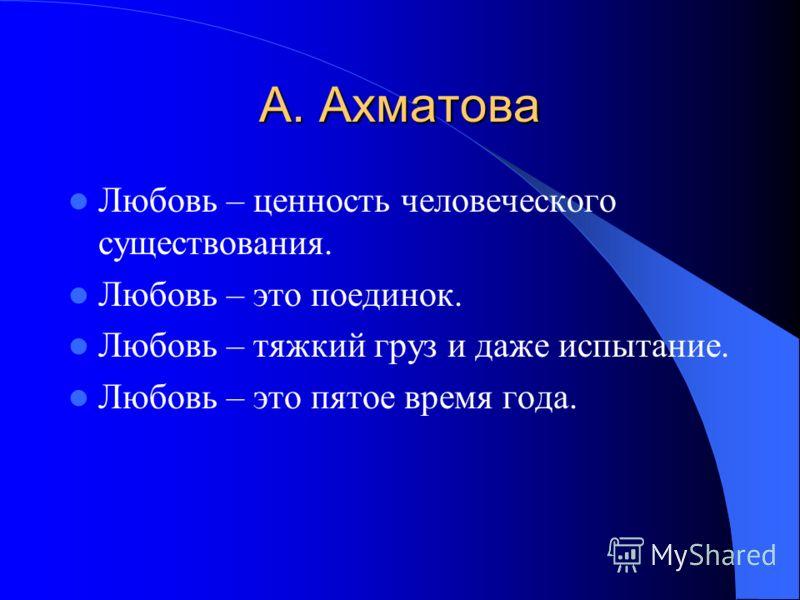 А. Ахматова Любовь – ценность человеческого существования. Любовь – это поединок. Любовь – тяжкий груз и даже испытание. Любовь – это пятое время года.