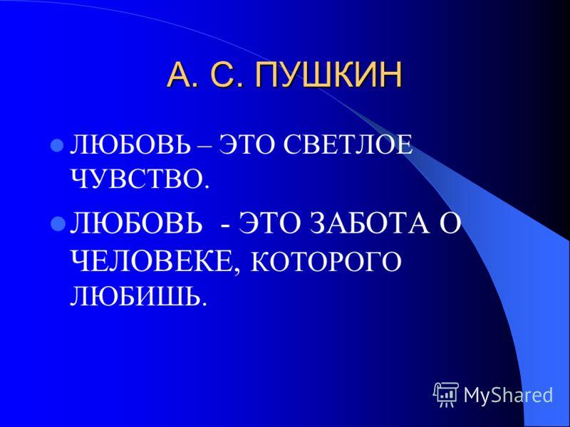 А. С. ПУШКИН ЛЮБОВЬ – ЭТО СВЕТЛОЕ ЧУВСТВО. ЛЮБОВЬ - ЭТО ЗАБОТА О ЧЕЛОВЕКЕ, КОТОРОГО ЛЮБИШЬ.