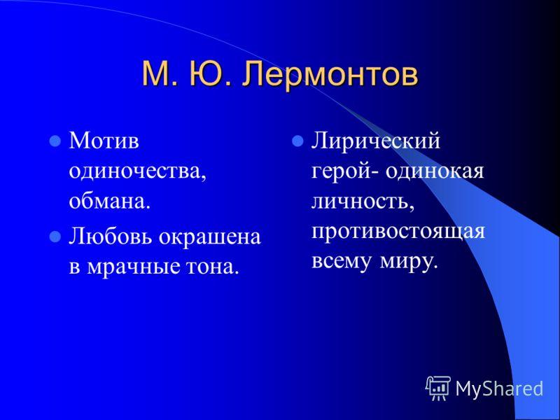 М. Ю. Лермонтов Мотив одиночества, обмана. Любовь окрашена в мрачные тона. Лирический герой- одинокая личность, противостоящая всему миру.