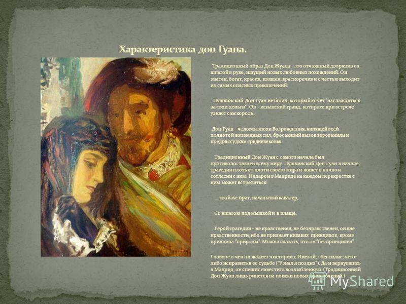 Традиционный образ Дон Жуана - это отчаянный дворянин со шпагой в руке, ищущий новых любовных похождений. Он знатен, богат, красив, изящен, красноречив и с честью выходит из самых опасных приключений.. Пушкинский Дон Гуан не богач, который хочет