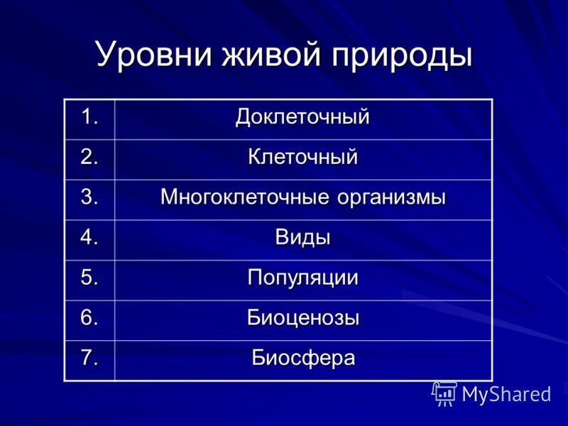 Уровни живой природы 1.Доклеточный 2.Клеточный 3. Многоклеточные организмы 4.Виды 5.Популяции 6.Биоценозы 7.Биосфера