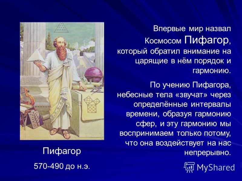 Пифагор 570-490 до н.э. Впервые мир назвал Космосом Пифагор, который обратил внимание на царящие в нём порядок и гармонию. По учению Пифагора, небесные тела «звучат» через определённые интервалы времени, образуя гармонию сфер, и эту гармонию мы воспр