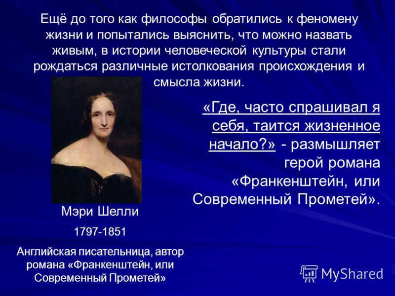 Ещё до того как философы обратились к феномену жизни и попытались выяснить, что можно назвать живым, в истории человеческой культуры стали рождаться различные истолкования происхождения и смысла жизни. Мэри Шелли 1797-1851 Английская писательница, ав
