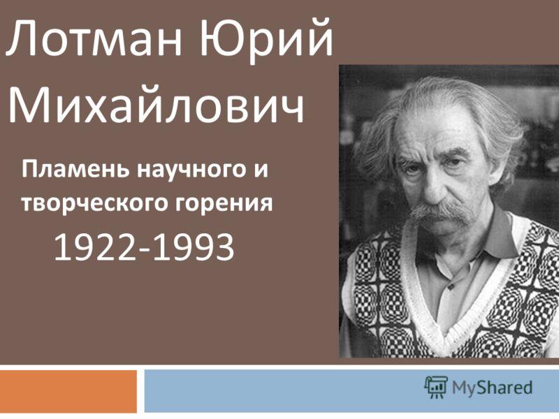 Лотман Юрий Михайлович 1922-1993 Пламень научного и творческого горения