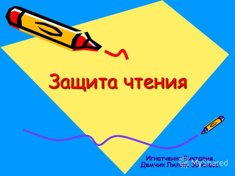 Защита чтения Защита чтения Игнатченко Виктория, Демчик Лилия. 5Б класс.