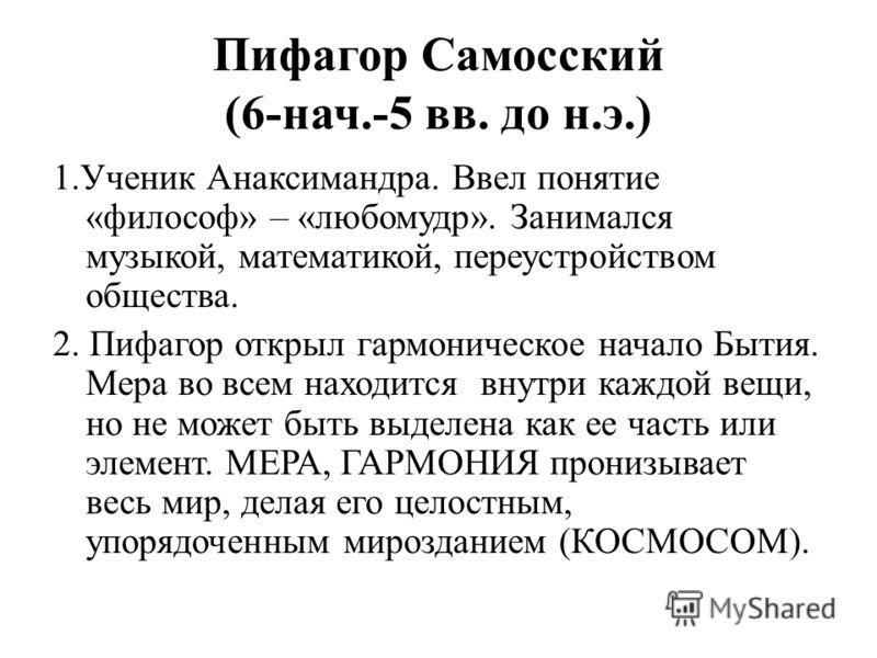 Пифагор Самосский (6-нач.-5 вв. до н.э.) 1.Ученик Анаксимандра. Ввел понятие «философ» – «любомудр». Занимался музыкой, математикой, переустройством общества. 2. Пифагор открыл гармоническое начало Бытия. Мера во всем находится внутри каждой вещи, но