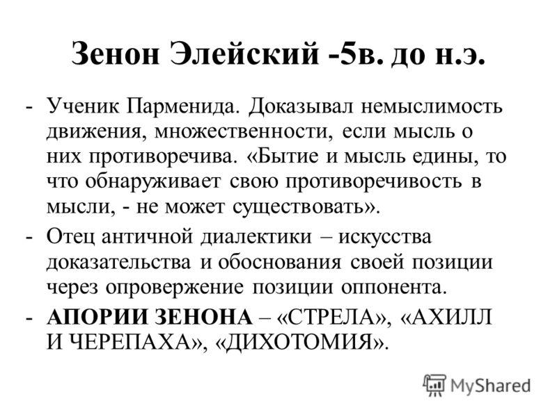 Зенон Элейский -5в. до н.э. -Ученик Парменида. Доказывал немыслимость движения, множественности, если мысль о них противоречива. «Бытие и мысль едины, то что обнаруживает свою противоречивость в мысли, - не может существовать». -Отец античной диалект