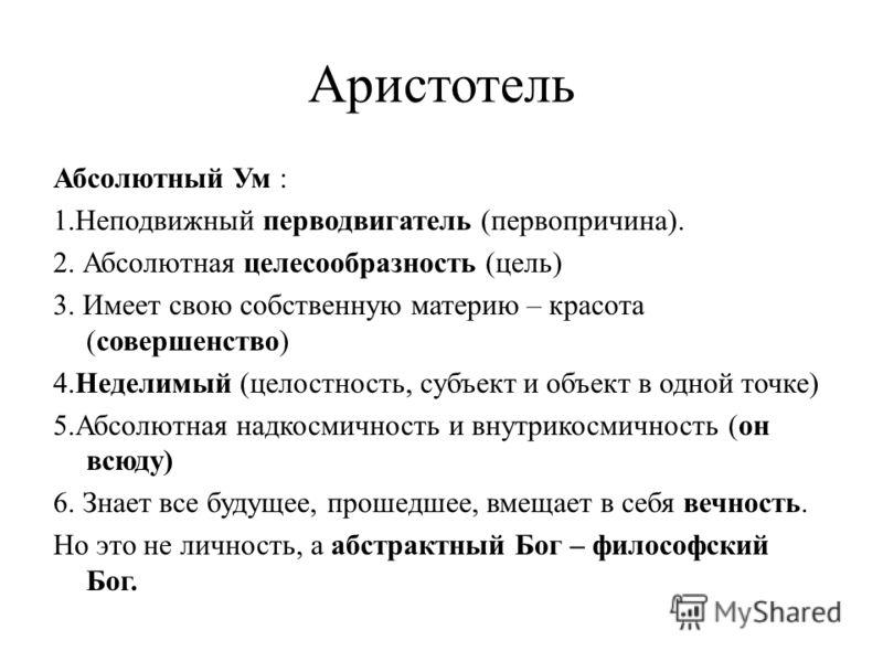 Аристотель Абсолютный Ум : 1.Неподвижный перводвигатель (первопричина). 2. Абсолютная целесообразность (цель) 3. Имеет свою собственную материю – красота (совершенство) 4.Неделимый (целостность, субъект и объект в одной точке) 5.Абсолютная надкосмичн